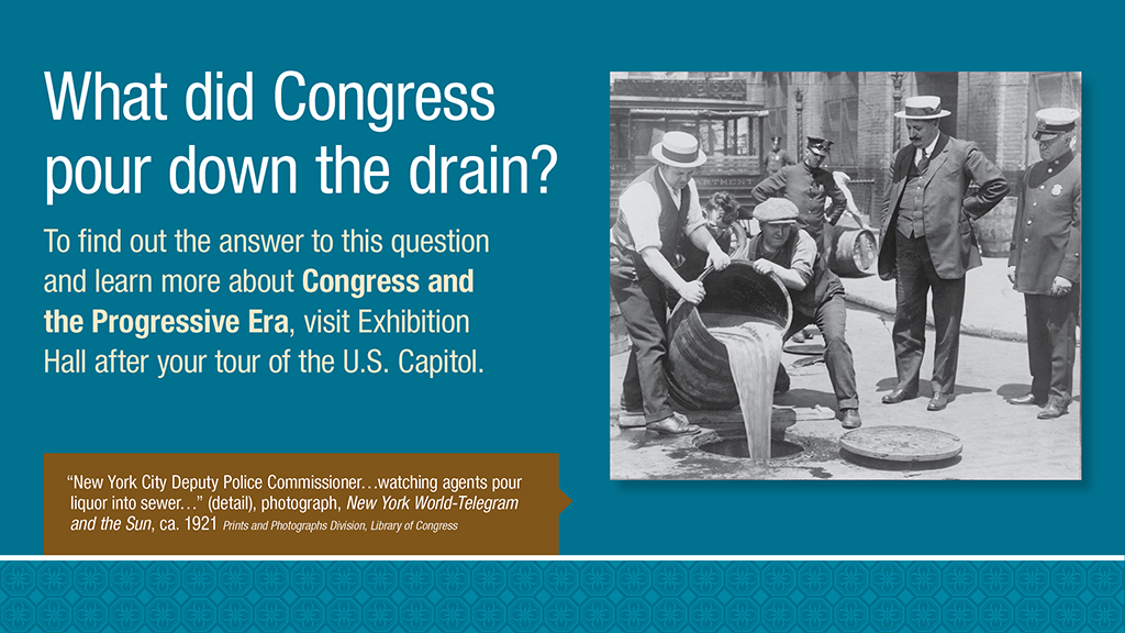 What did Congress pour down the drain? To find out the answer to this question and learn more about Congress and the Progressive Era, visit Exhibition Hall after your tour of the U.S. Capitol.