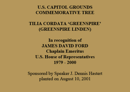 U.S. Capitol Grounds Commemorative Tree  Tilia cordata 'greenspire' (Greenspire Linden)  In recognition of JAMES DAVID FORD Chaplain Emeritus U.S. House of Representatives 1979 - 2000  Sponsored by Speaker J. Dennis Hastert planted on August 10, 2001