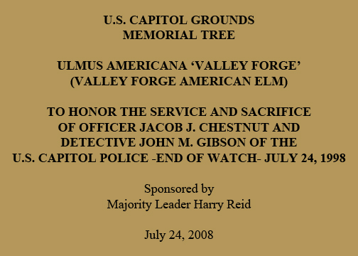 U.S. Capitol Grounds Memorial Tree  Ulmus americana 'Valley Forge' (Valley Forge American Elm)  To Honor the Service and Sacrifice of Officer Jacob J. Chestnut and Detective John M. Gibson of the U.S. Capitol Police -End of Watch- July 24, 1998  Sponsored by Majority Leader Harry Reid  July 24, 2008