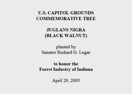 U.S. Capitol Grounds  Commemorative Tree   Juglans nigra  (Black Walnut)   planted by  Senator Richard G. Lugar   to honor the  Forest Industry of Indiana   April 29, 2005