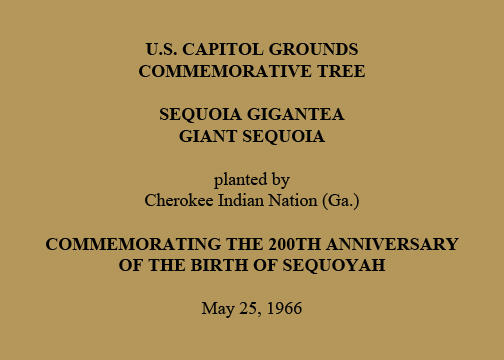 U.S. Capitol Grounds  Commemorative Tree   Sequoia gigantea  Giant Sequoia   planted by  Cherokee Indian Nation (Ga.)   Commemorating the 200th Anniversary  of the Birth of Sequoyah   May 25, 1966