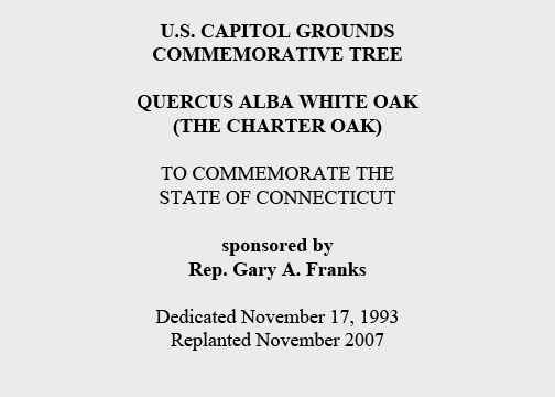 U.S. Capitol Grounds Commemorative Tree  Quercus alba white oak (The Charter Oak)  To Commemorate the State of Connecticut  sponsored by Rep. Gary A. Franks  Dedicated November 17, 1993 Replanted November 2007