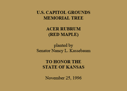 U.S. Capitol Grounds  Memorial Tree   Acer rubrum  (Red Maple)   planted by  Senator Nancy L. Kassebaum   To Honor the  State of Kansas   November 25, 1996