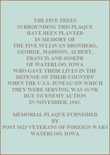 The five trees surrounding this plaque have been planted in memory of the five Sullivan brothers, George, Madison, Albert, Francis and Joseph of Waterloo, Iowa who gave their lives in the defense of their country when the U.S.S. Juneau on which they were serving, was sunk due to enemy action in November, 1942.  Memorial plaque furnished by Post 1623 Veterans of Foreign Wars Waterloo, Iowa