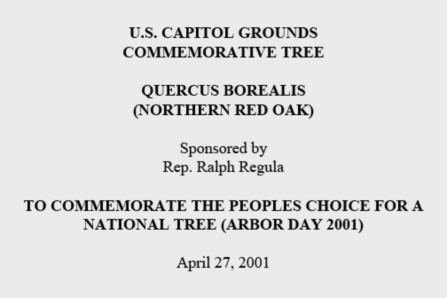 U.S. Capitol Grounds Commemorative Tree  Quercus borealis (Northern Red oak)  Sponsored by Rep. Ralph Regula  To Commemorate the Peoples Choice for a National Tree (Arbor Day 2001)  April 27, 2001