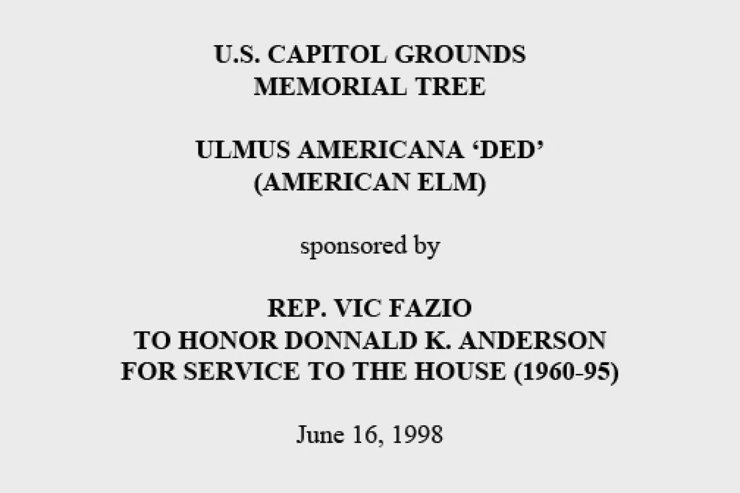 U.S. Capitol Grounds Memorial Tree  Ulmus americana 'ded' (American Elm)  sponsored by  Rep. Vic Fazio To Honor Donnald K. Anderson For Service to the House (1960-95)  June 16, 1998