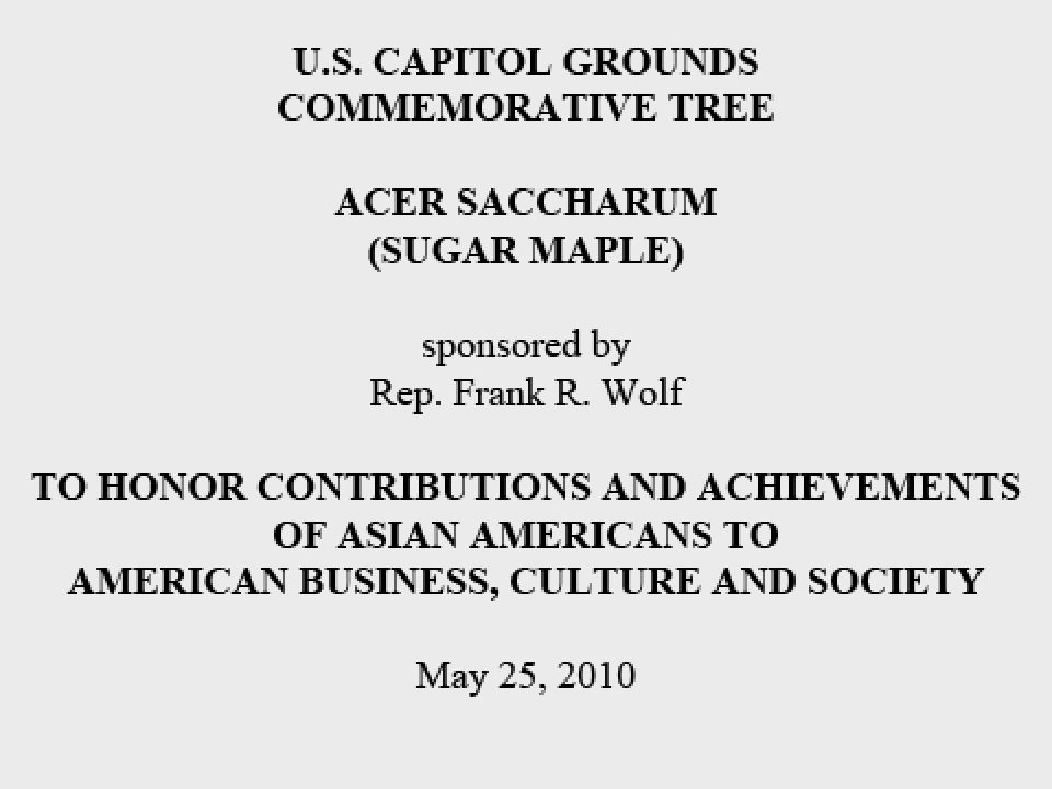 U.S. Capitol Grounds Commemorative Tree  Acer saccharum (Sugar Maple)  sponsored by Rep. Frank R. Wolf  To Honor Contributions and Achievements of Asian Americans to American Business, Culture and Society  May 25, 2010